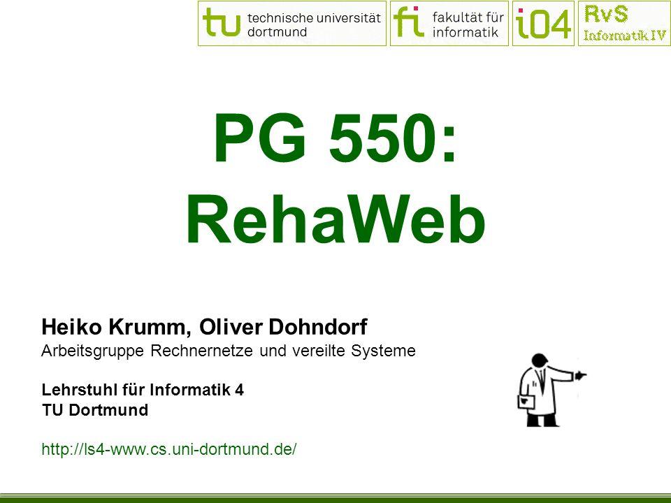 PG 550: RehaWeb Heiko Krumm, Oliver Dohndorf Arbeitsgruppe Rechnernetze und vereilte Systeme Lehrstuhl für Informatik 4 TU Dortmund http://ls4-www.cs.uni-dortmund.de/
