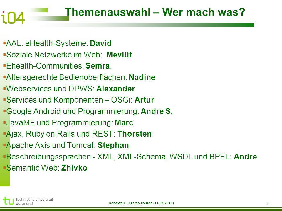 RehaWeb 9 RehaWeb – Erstes Treffen (14.07.2010) Themenauswahl – Wer mach was?  AAL: eHealth-Systeme: David  Soziale Netzwerke im Web: Mevlüt  Eheal