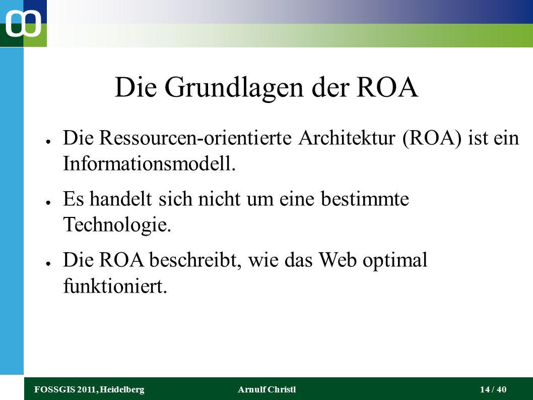 FOSSGIS 2011, HeidelbergArnulf Christl14 / 40 Die Grundlagen der ROA ● Die Ressourcen-orientierte Architektur (ROA) ist ein Informationsmodell.