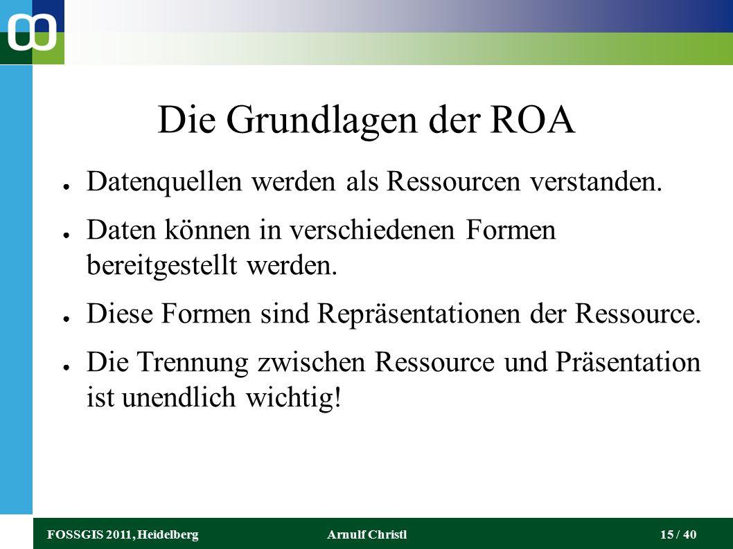 FOSSGIS 2011, HeidelbergArnulf Christl15 / 40 Die Grundlagen der ROA ● Datenquellen werden als Ressourcen verstanden.
