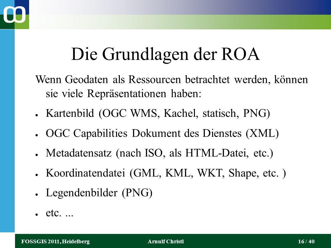 FOSSGIS 2011, HeidelbergArnulf Christl16 / 40 Die Grundlagen der ROA Wenn Geodaten als Ressourcen betrachtet werden, können sie viele Repräsentationen haben: ● Kartenbild (OGC WMS, Kachel, statisch, PNG) ● OGC Capabilities Dokument des Dienstes (XML) ● Metadatensatz (nach ISO, als HTML-Datei, etc.) ● Koordinatendatei (GML, KML, WKT, Shape, etc.