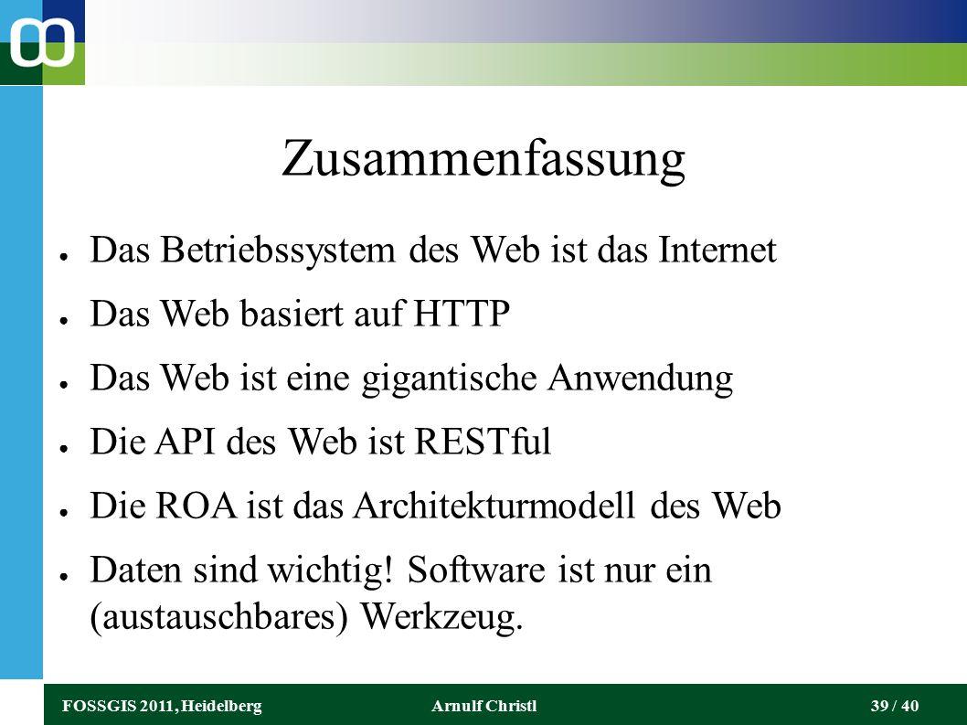 FOSSGIS 2011, HeidelbergArnulf Christl39 / 40 Zusammenfassung ● Das Betriebssystem des Web ist das Internet ● Das Web basiert auf HTTP ● Das Web ist eine gigantische Anwendung ● Die API des Web ist RESTful ● Die ROA ist das Architekturmodell des Web ● Daten sind wichtig.