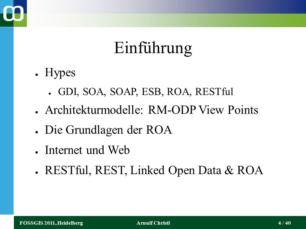 FOSSGIS 2011, HeidelbergArnulf Christl4 / 40 Einführung ● Hypes ● GDI, SOA, SOAP, ESB, ROA, RESTful ● Architekturmodelle: RM-ODP View Points ● Die Grundlagen der ROA ● Internet und Web ● RESTful, REST, Linked Open Data & ROA