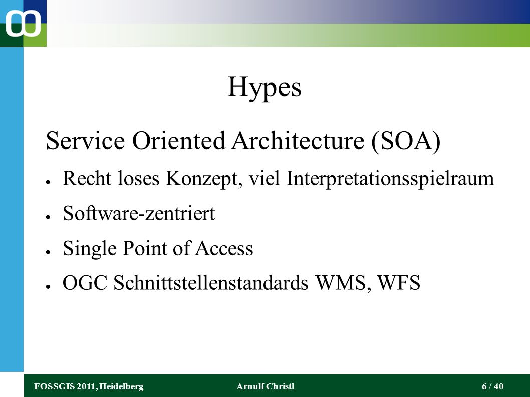 FOSSGIS 2011, HeidelbergArnulf Christl6 / 40 Hypes Service Oriented Architecture (SOA) ● Recht loses Konzept, viel Interpretationsspielraum ● Software-zentriert ● Single Point of Access ● OGC Schnittstellenstandards WMS, WFS
