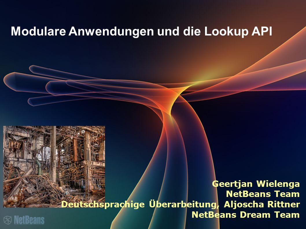 Modulare Anwendungen und die Lookup API Geertjan Wielenga NetBeans Team Deutschsprachige Überarbeitung, Aljoscha Rittner NetBeans Dream Team