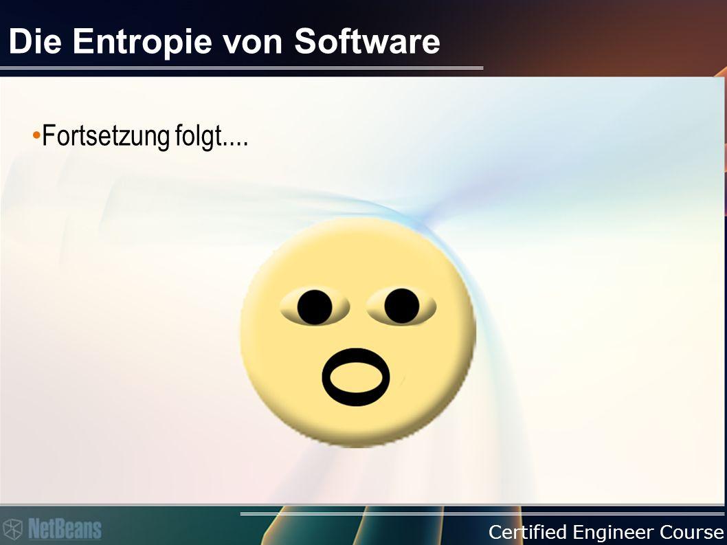 Certified Engineer Course Die Entropie von Software Fortsetzung folgt....