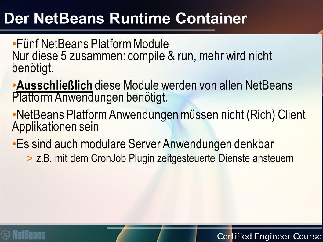 Certified Engineer Course Der NetBeans Runtime Container Fünf NetBeans Platform Module Nur diese 5 zusammen: compile & run, mehr wird nicht benötigt.