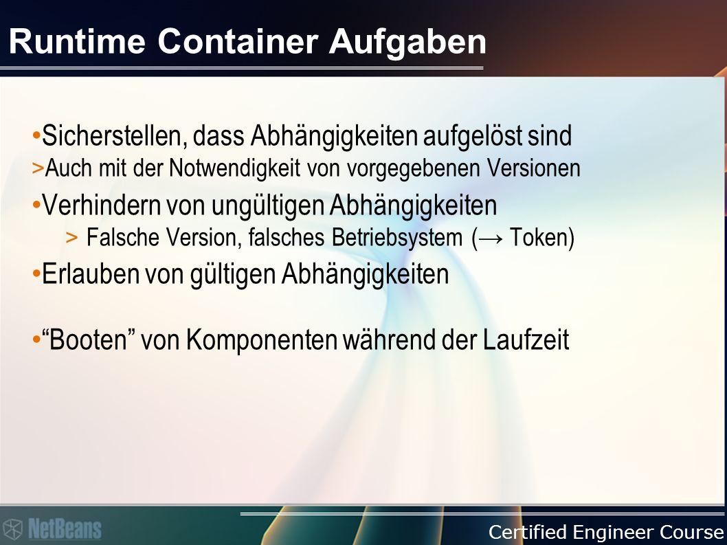 Certified Engineer Course Runtime Container Aufgaben Sicherstellen, dass Abhängigkeiten aufgelöst sind > Auch mit der Notwendigkeit von vorgegebenen Versionen Verhindern von ungültigen Abhängigkeiten > Falsche Version, falsches Betriebsystem (→ Token) Erlauben von gültigen Abhängigkeiten Booten von Komponenten während der Laufzeit