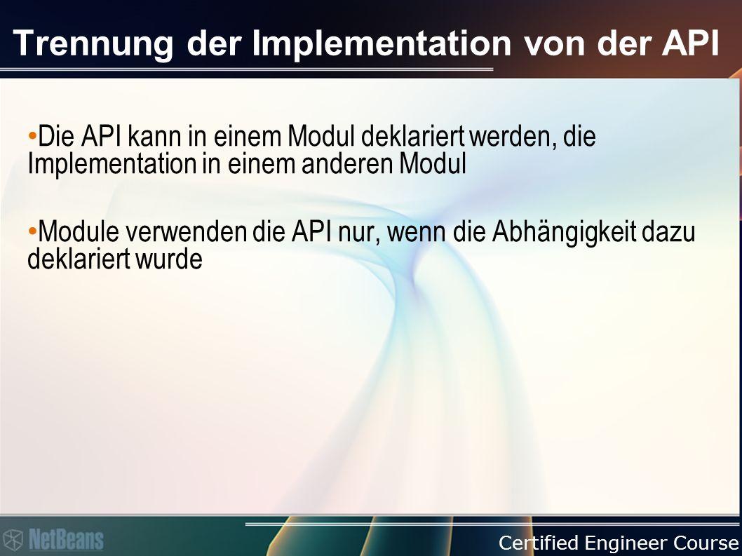 Certified Engineer Course Trennung der Implementation von der API Die API kann in einem Modul deklariert werden, die Implementation in einem anderen Modul Module verwenden die API nur, wenn die Abhängigkeit dazu deklariert wurde