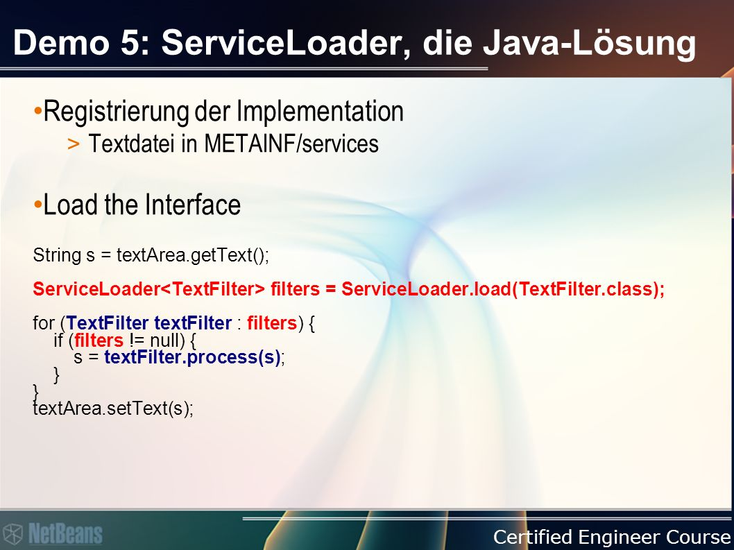 Certified Engineer Course Demo 5: ServiceLoader, die Java-Lösung Registrierung der Implementation > Textdatei in METAINF/services Load the Interface String s = textArea.getText(); ServiceLoader filters = ServiceLoader.load(TextFilter.class); for (TextFilter textFilter : filters) { if (filters != null) { s = textFilter.process(s); } } textArea.setText(s);