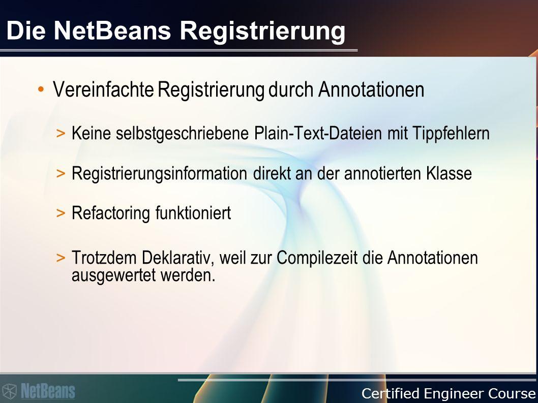 Certified Engineer Course Die NetBeans Registrierung Vereinfachte Registrierung durch Annotationen > Keine selbstgeschriebene Plain-Text-Dateien mit Tippfehlern > Registrierungsinformation direkt an der annotierten Klasse > Refactoring funktioniert > Trotzdem Deklarativ, weil zur Compilezeit die Annotationen ausgewertet werden.