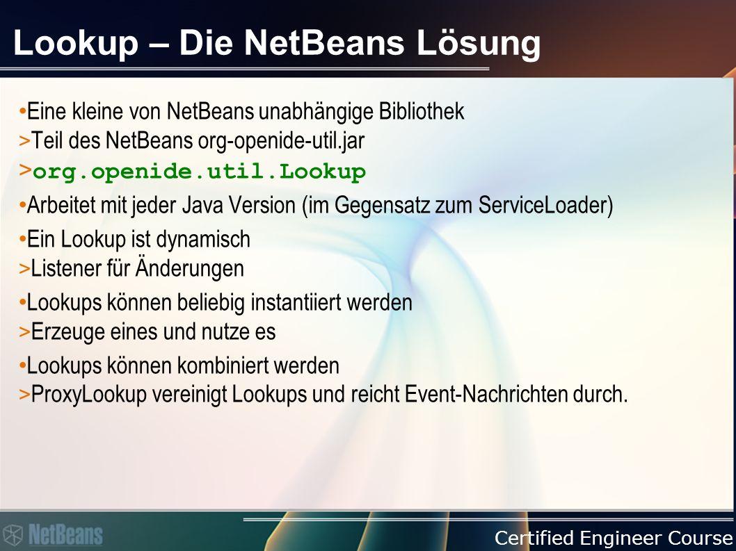 Certified Engineer Course Lookup – Die NetBeans Lösung Eine kleine von NetBeans unabhängige Bibliothek > Teil des NetBeans org-openide-util.jar > org.openide.util.Lookup Arbeitet mit jeder Java Version (im Gegensatz zum ServiceLoader) Ein Lookup ist dynamisch > Listener für Änderungen Lookups können beliebig instantiiert werden > Erzeuge eines und nutze es Lookups können kombiniert werden > ProxyLookup vereinigt Lookups und reicht Event-Nachrichten durch.