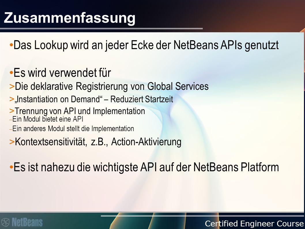 """Certified Engineer Course Zusammenfassung Das Lookup wird an jeder Ecke der NetBeans APIs genutzt Es wird verwendet für > Die deklarative Registrierung von Global Services > """"Instantiation on Demand – Reduziert Startzeit > Trennung von API und Implementation  Ein Modul bietet eine API  Ein anderes Modul stellt die Implementation > Kontextsensitivität, z.B., Action-Aktivierung Es ist nahezu die wichtigste API auf der NetBeans Platform"""