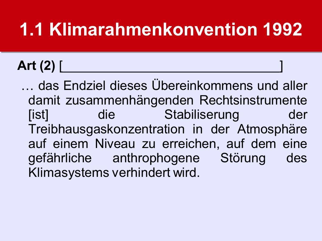 1.1 Klimarahmenkonvention 1992 Art (2) [______________________________] … das Endziel dieses Übereinkommens und aller damit zusammenhängenden Rechtsinstrumente [ist] die Stabiliserung der Treibhausgaskonzentration in der Atmosphäre auf einem Niveau zu erreichen, auf dem eine gefährliche anthrophogene Störung des Klimasystems verhindert wird.