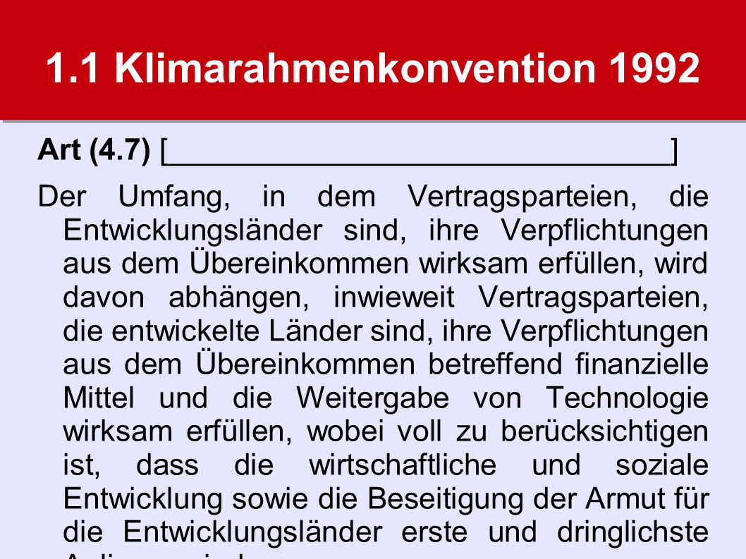 1.1 Klimarahmenkonvention 1992 Art (4.7) [______________________________] Der Umfang, in dem Vertragsparteien, die Entwicklungsländer sind, ihre Verpflichtungen aus dem Übereinkommen wirksam erfüllen, wird davon abhängen, inwieweit Vertragsparteien, die entwickelte Länder sind, ihre Verpflichtungen aus dem Übereinkommen betreffend finanzielle Mittel und die Weitergabe von Technologie wirksam erfüllen, wobei voll zu berücksichtigen ist, dass die wirtschaftliche und soziale Entwicklung sowie die Beseitigung der Armut für die Entwicklungsländer erste und dringlichste Anliegen sind.