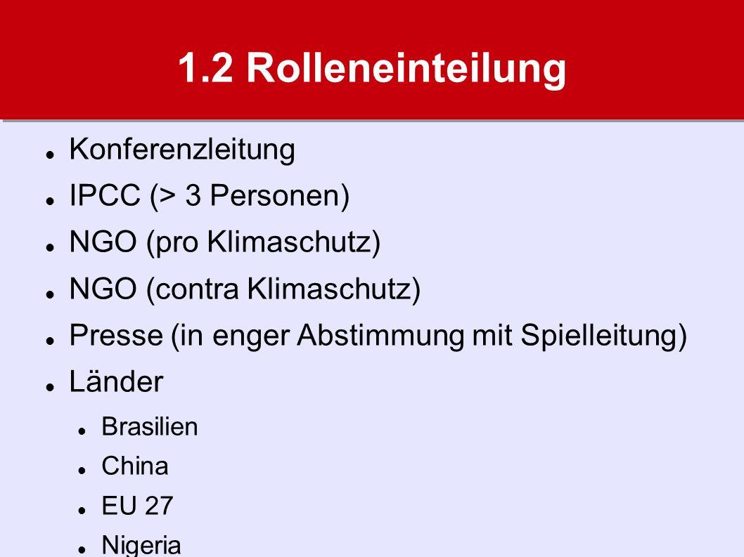 1.2 Rolleneinteilung Konferenzleitung IPCC (> 3 Personen) NGO (pro Klimaschutz) NGO (contra Klimaschutz) Presse (in enger Abstimmung mit Spielleitung) Länder Brasilien China EU 27 Nigeria Tuvalu USA