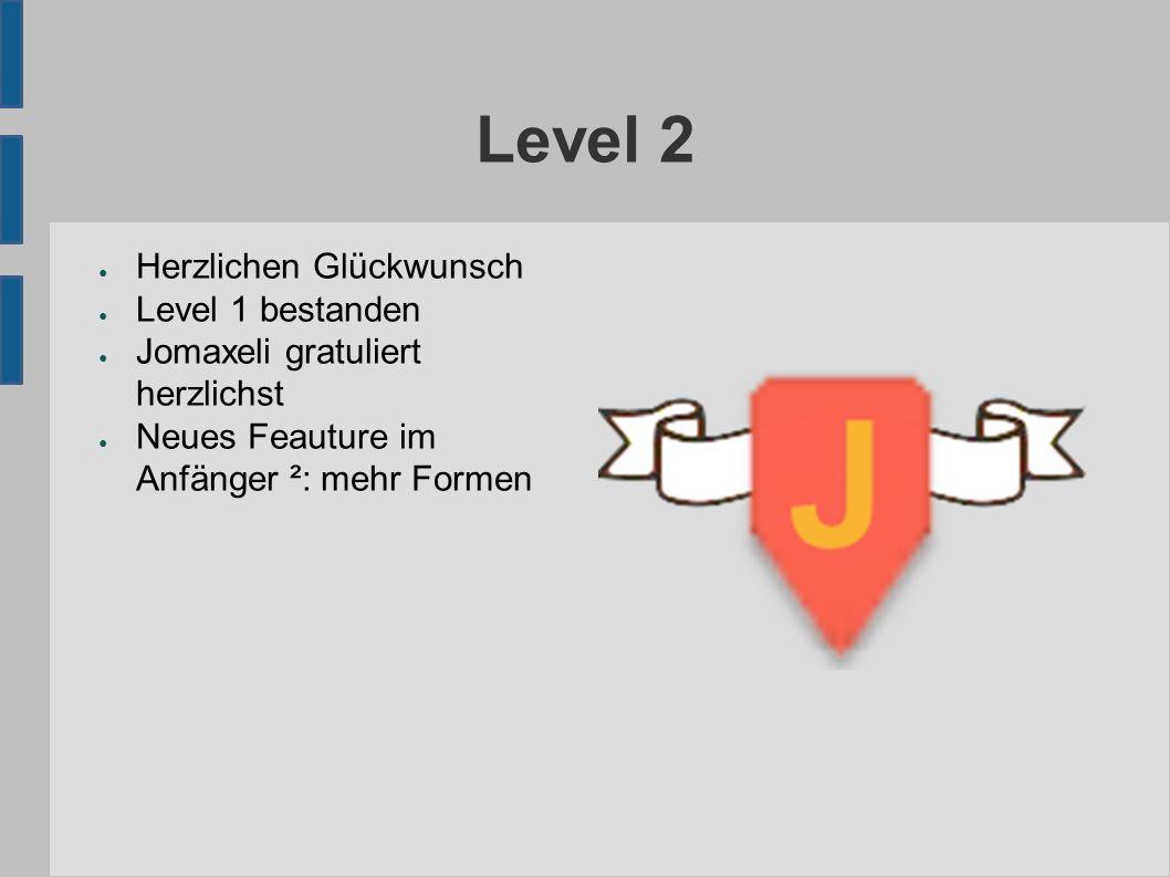 Level 2 ● Herzlichen Glückwunsch ● Level 1 bestanden ● Jomaxeli gratuliert herzlichst ● Neues Feauture im Anfänger ²: mehr Formen
