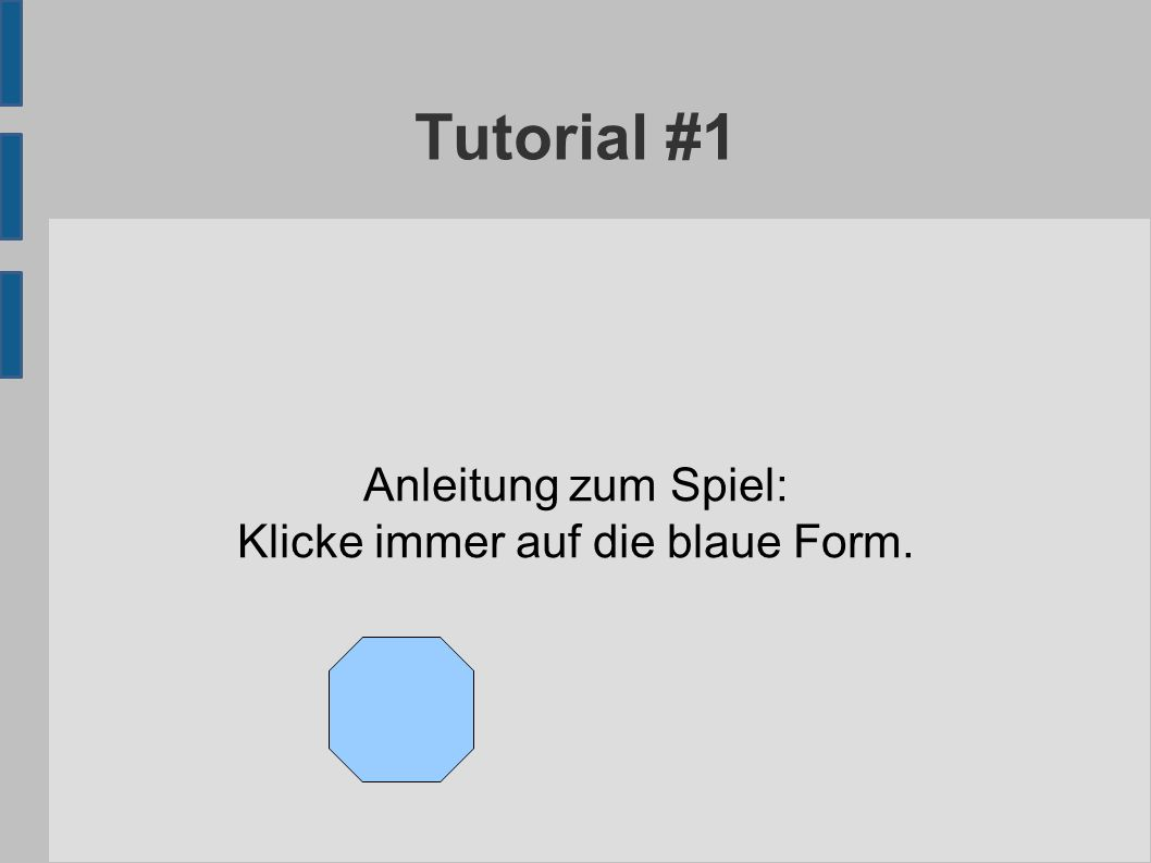 Tutorial #1 Anleitung zum Spiel: Klicke immer auf die blaue Form.
