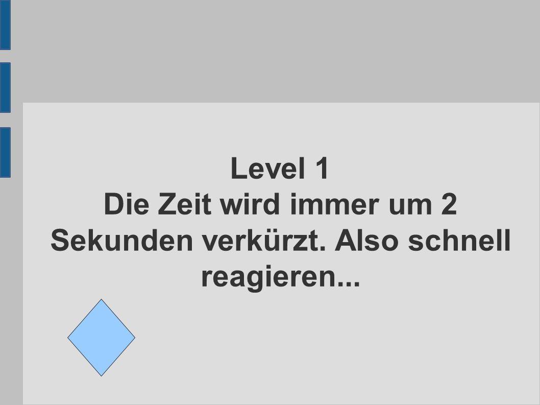 Level 1 Die Zeit wird immer um 2 Sekunden verkürzt. Also schnell reagieren...