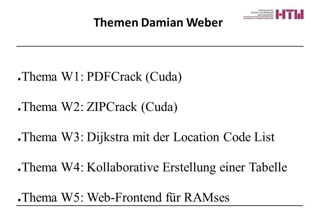 Themen Damian Weber ● Thema W1: PDFCrack (Cuda) ● Thema W2: ZIPCrack (Cuda) ● Thema W3: Dijkstra mit der Location Code List ● Thema W4: Kollaborative