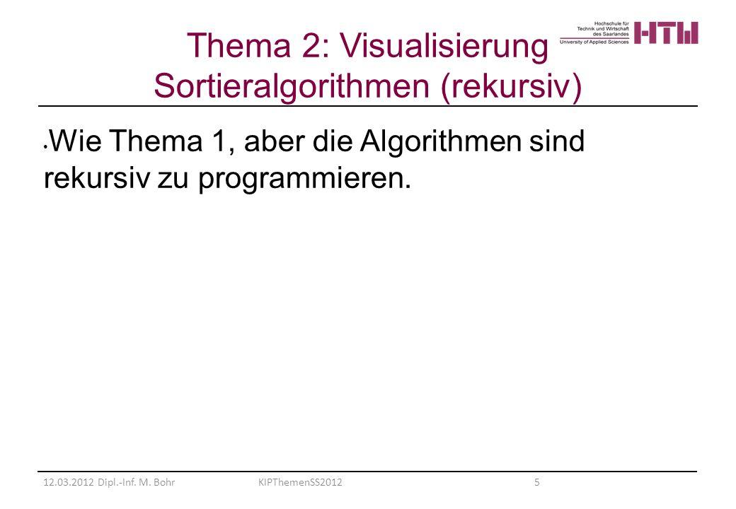 Wie Thema 1, aber die Algorithmen sind rekursiv zu programmieren. 12.03.2012 Dipl.-Inf. M. BohrKIPThemenSS2012 5 Thema 2: Visualisierung Sortieralgori