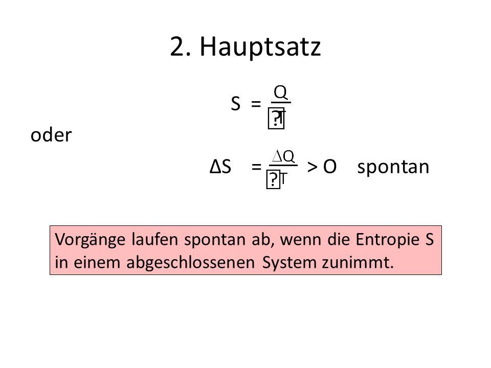 S = oder ΔS = > O spontan Vorgänge laufen spontan ab, wenn die Entropie S in einem abgeschlossenen System zunimmt.