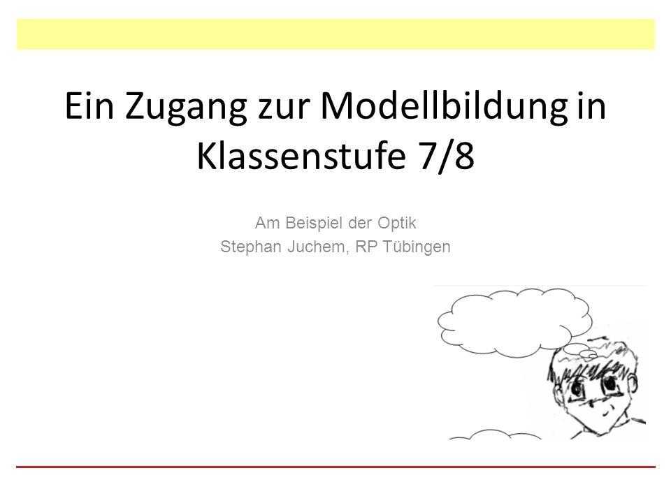 Ein Zugang zur Modellbildung in Klassenstufe 7/8 Am Beispiel der Optik Stephan Juchem, RP Tübingen