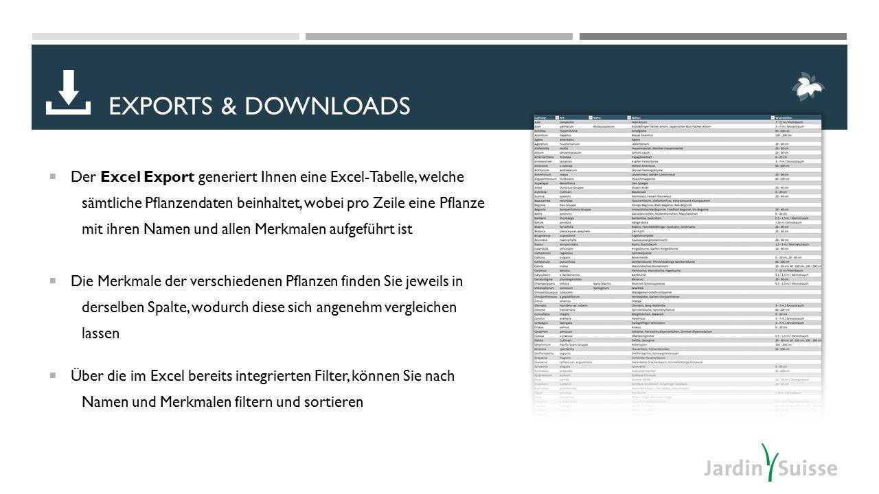  Der Excel Export generiert Ihnen eine Excel-Tabelle, welche sämtliche Pflanzendaten beinhaltet, wobei pro Zeile eine Pflanze mit ihren Namen und allen Merkmalen aufgeführt ist  Die Merkmale der verschiedenen Pflanzen finden Sie jeweils in derselben Spalte, wodurch diese sich angenehm vergleichen lassen  Über die im Excel bereits integrierten Filter, können Sie nach Namen und Merkmalen filtern und sortieren EXPORTS & DOWNLOADS