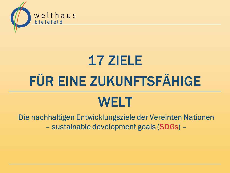 Die SDGs – Nachhaltige Entwicklungsziele der Vereinten Nationen GEMEINSAME ZIELE aller 193 Staaten der Erde nach langen, intensiven Beratungen eine Agenda 2030 Überprüfung der Zielerreichung durch Indikatoren und durch Monitoring 2