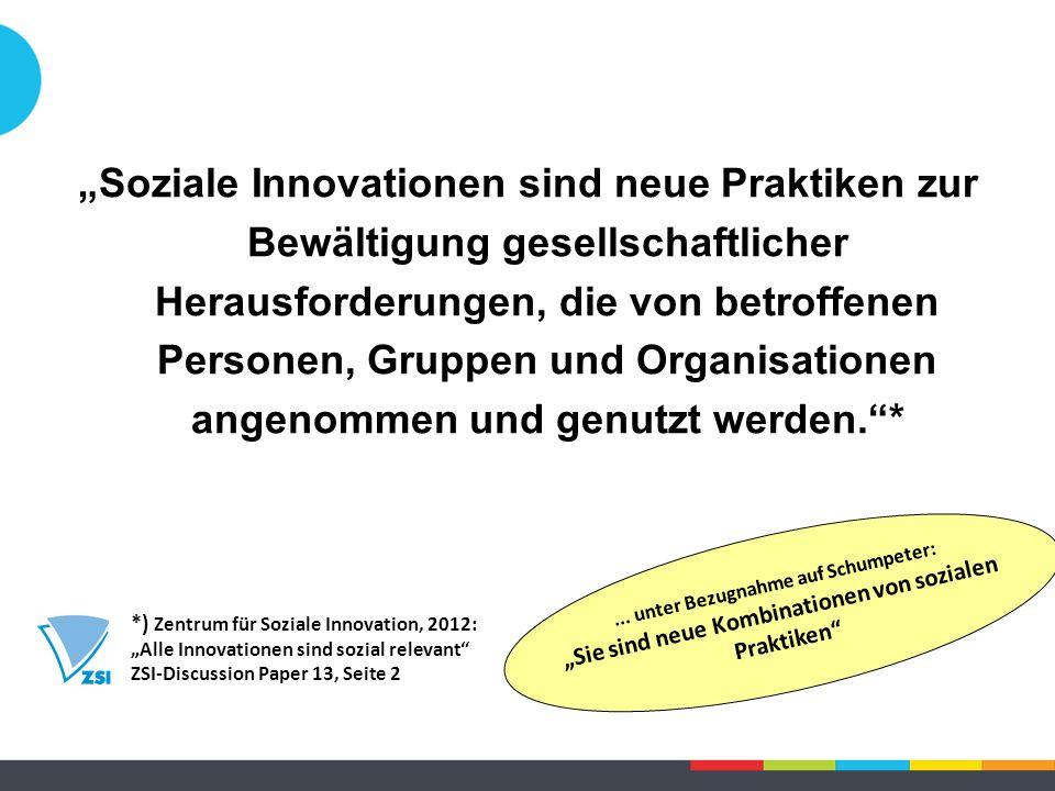 """""""Soziale Innovationen sind neue Praktiken zur Bewältigung gesellschaftlicher Herausforderungen, die von betroffenen Personen, Gruppen und Organisationen angenommen und genutzt werden. * *) Zentrum für Soziale Innovation, 2012: """"Alle Innovationen sind sozial relevant ZSI-Discussion Paper 13, Seite 2..."""