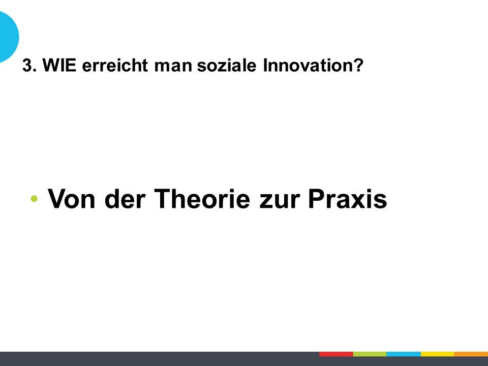 3. WIE erreicht man soziale Innovation? Von der Theorie zur Praxis