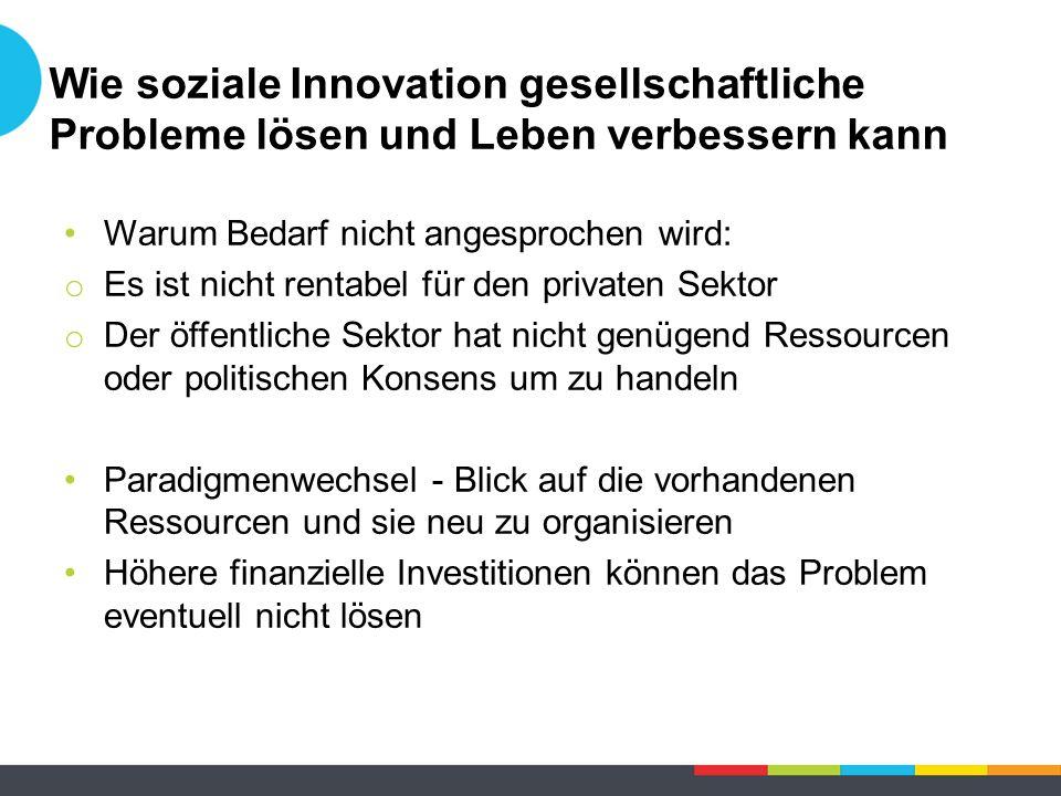 Wie soziale Innovation gesellschaftliche Probleme lösen und Leben verbessern kann Warum Bedarf nicht angesprochen wird: o Es ist nicht rentabel für de