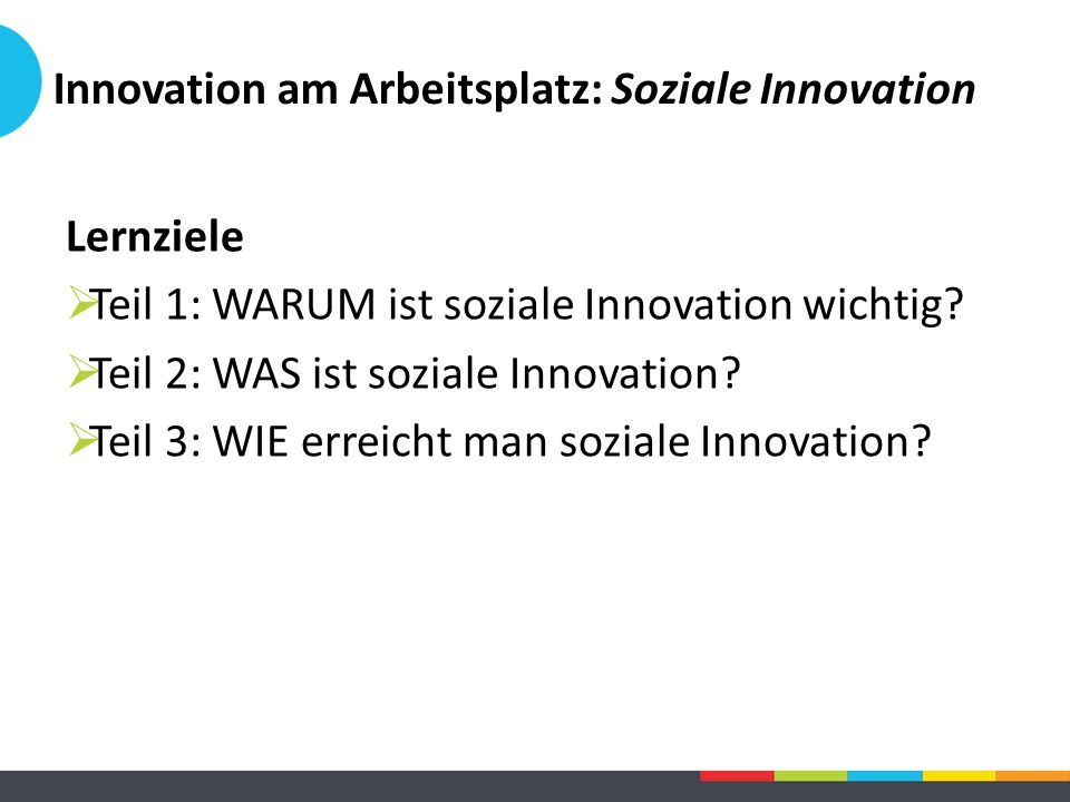 Innovation am Arbeitsplatz: Soziale Innovation Lernziele  Teil 1: WARUM ist soziale Innovation wichtig?  Teil 2: WAS ist soziale Innovation?  Teil
