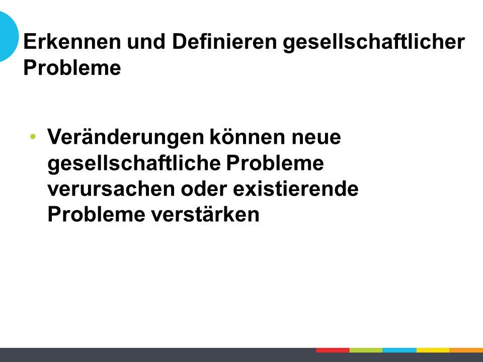 Erkennen und Definieren gesellschaftlicher Probleme Veränderungen können neue gesellschaftliche Probleme verursachen oder existierende Probleme verstärken