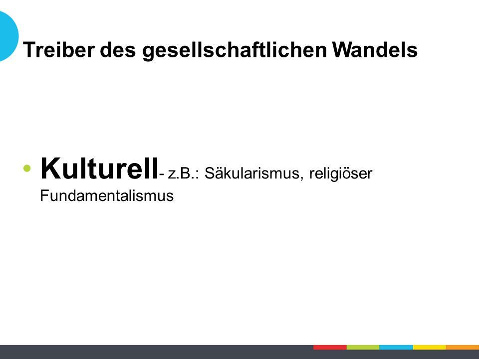 Kulturell - z.B.: Säkularismus, religiöser Fundamentalismus Treiber des gesellschaftlichen Wandels