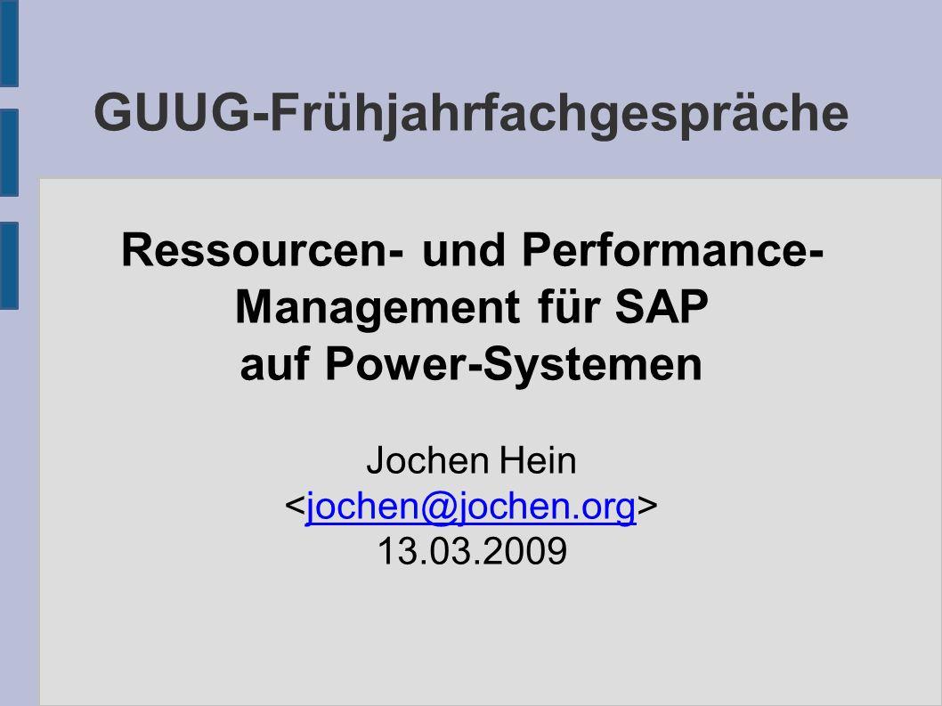 GUUG-Frühjahrfachgespräche Ressourcen- und Performance- Management für SAP auf Power-Systemen Jochen Hein jochen@jochen.org 13.03.2009