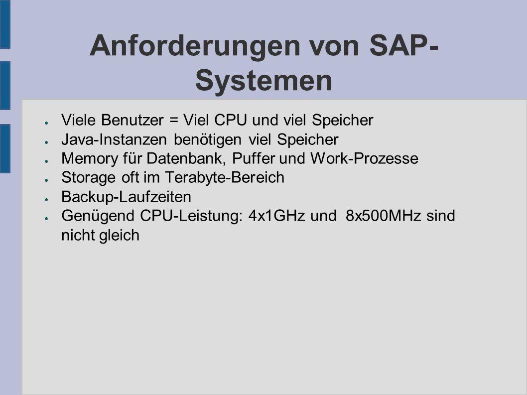 Anforderungen von SAP- Systemen ● Viele Benutzer = Viel CPU und viel Speicher ● Java-Instanzen benötigen viel Speicher ● Memory für Datenbank, Puffer und Work-Prozesse ● Storage oft im Terabyte-Bereich ● Backup-Laufzeiten ● Genügend CPU-Leistung: 4x1GHz und 8x500MHz sind nicht gleich