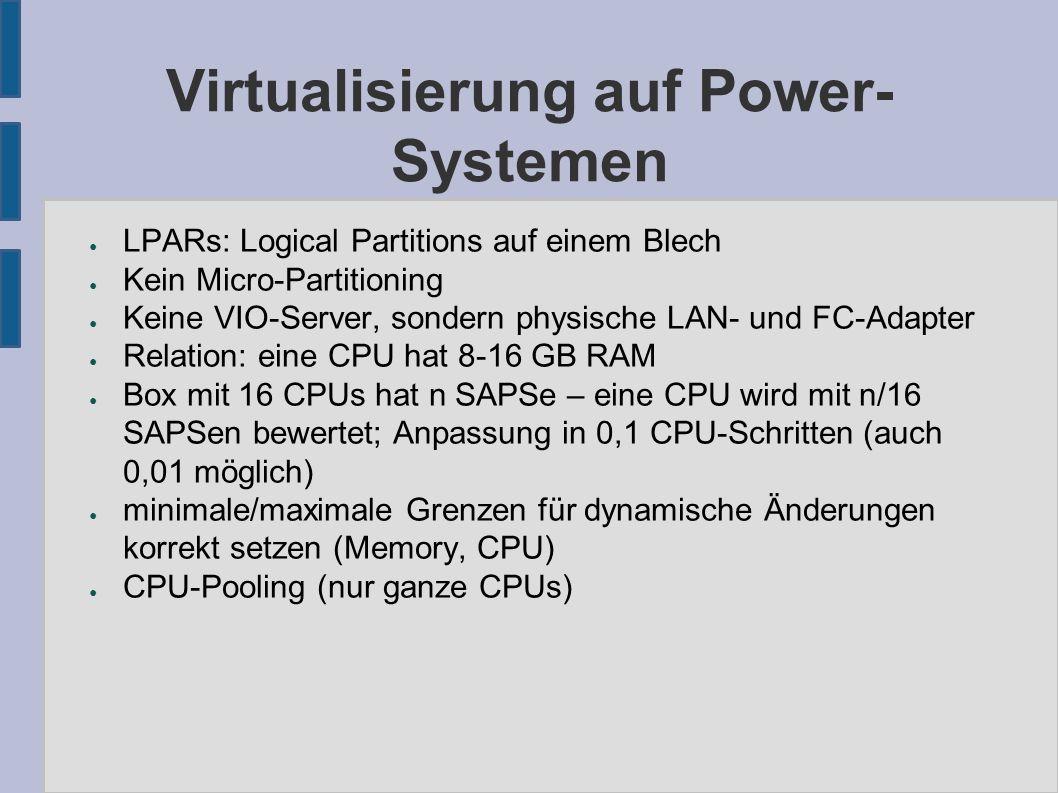 Virtualisierung auf Power- Systemen ● LPARs: Logical Partitions auf einem Blech ● Kein Micro-Partitioning ● Keine VIO-Server, sondern physische LAN- und FC-Adapter ● Relation: eine CPU hat 8-16 GB RAM ● Box mit 16 CPUs hat n SAPSe – eine CPU wird mit n/16 SAPSen bewertet; Anpassung in 0,1 CPU-Schritten (auch 0,01 möglich) ● minimale/maximale Grenzen für dynamische Änderungen korrekt setzen (Memory, CPU) ● CPU-Pooling (nur ganze CPUs)