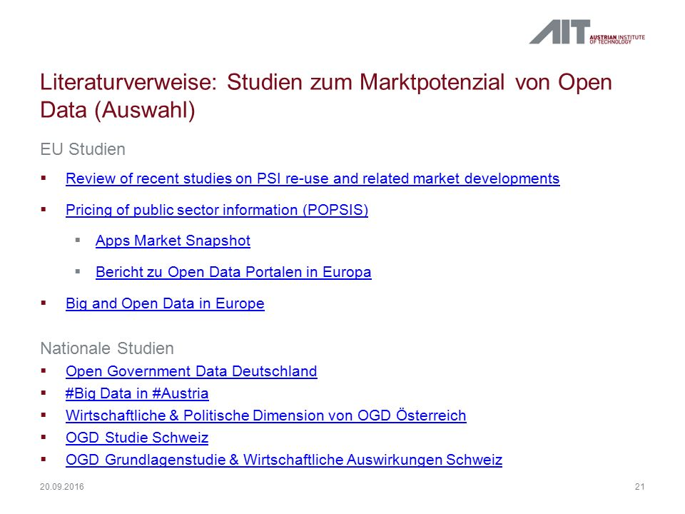 Literaturverweise: Studien zum Marktpotenzial von Open Data (Auswahl) EU Studien  Review of recent studies on PSI re-use and related market developments Review of recent studies on PSI re-use and related market developments  Pricing of public sector information (POPSIS) Pricing of public sector information (POPSIS)  Apps Market Snapshot Apps Market Snapshot  Bericht zu Open Data Portalen in Europa Bericht zu Open Data Portalen in Europa  Big and Open Data in Europe Big and Open Data in Europe Nationale Studien  Open Government Data Deutschland Open Government Data Deutschland  #Big Data in #Austria #Big Data in #Austria  Wirtschaftliche & Politische Dimension von OGD Österreich Wirtschaftliche & Politische Dimension von OGD Österreich  OGD Studie Schweiz OGD Studie Schweiz  OGD Grundlagenstudie & Wirtschaftliche Auswirkungen Schweiz OGD Grundlagenstudie & Wirtschaftliche Auswirkungen Schweiz 21 20.09.2016