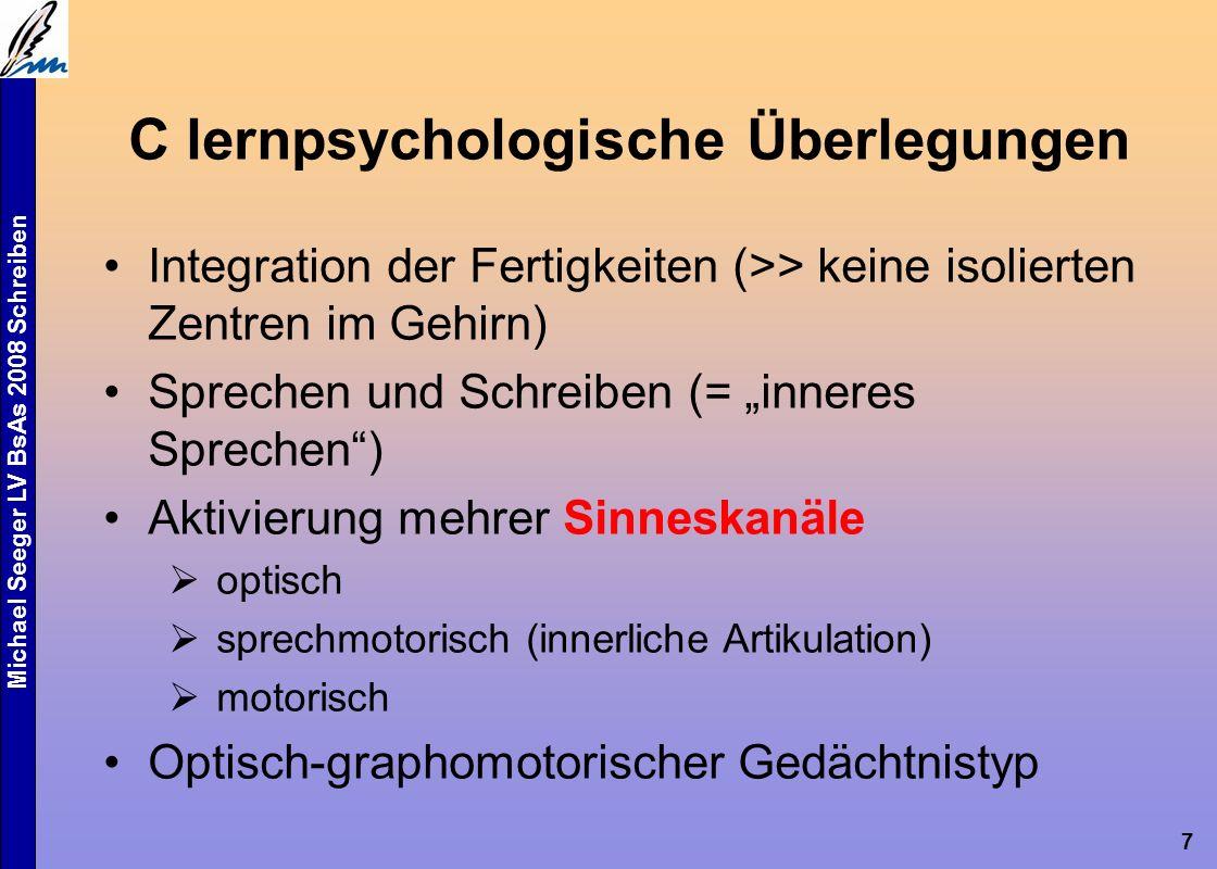 """Michael Seeger LV BsAs 2008 Schreiben 7 C lernpsychologische Überlegungen Integration der Fertigkeiten (>> keine isolierten Zentren im Gehirn) Sprechen und Schreiben (= """"inneres Sprechen ) Aktivierung mehrer Sinneskanäle  optisch  sprechmotorisch (innerliche Artikulation)  motorisch Optisch-graphomotorischer Gedächtnistyp"""