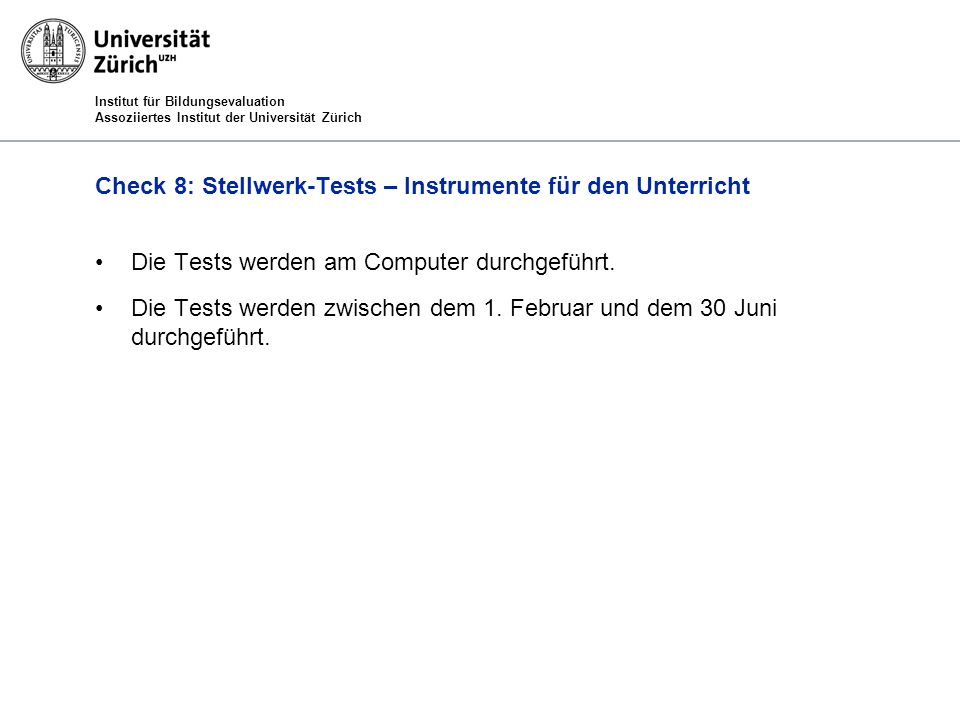Institut für Bildungsevaluation Assoziiertes Institut der Universität Zürich Check 8: Stellwerk-Tests – Instrumente für den Unterricht Die Tests werden am Computer durchgeführt.