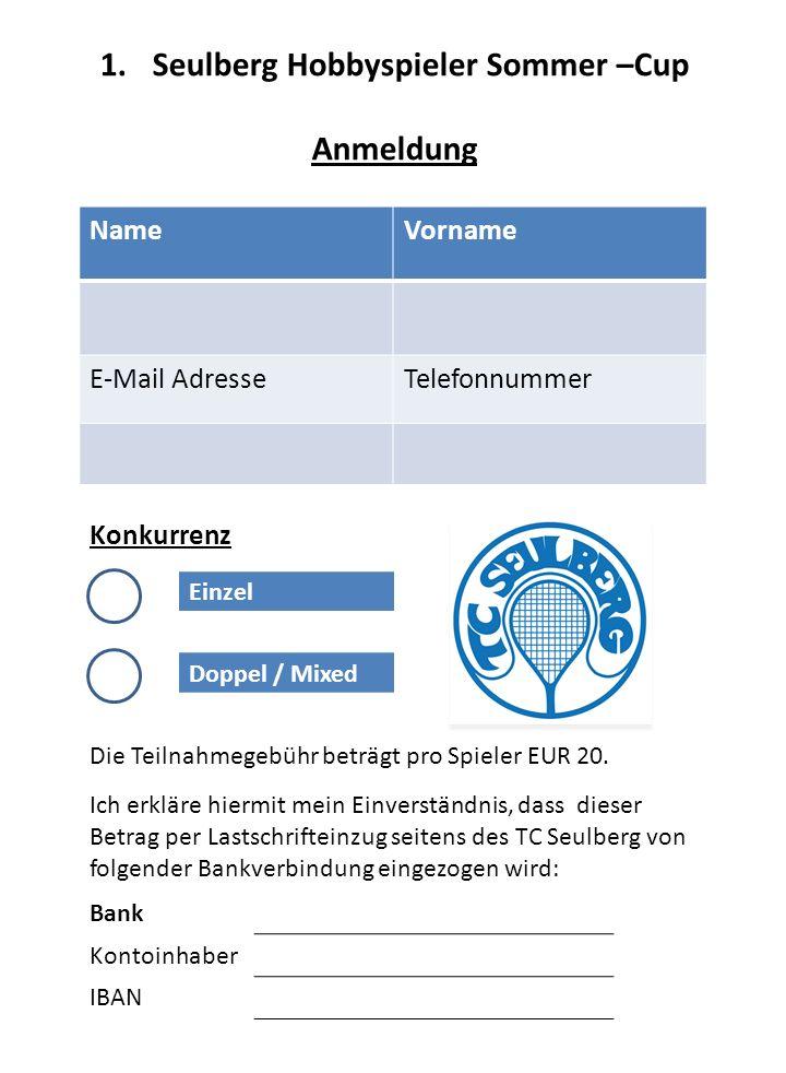 1.Seulberg Hobbyspieler Sommer –Cup Anmeldung NameVorname E-Mail AdresseTelefonnummer Konkurrenz Einzel Doppel / Mixed Die Teilnahmegebühr beträgt pro Spieler EUR 20.
