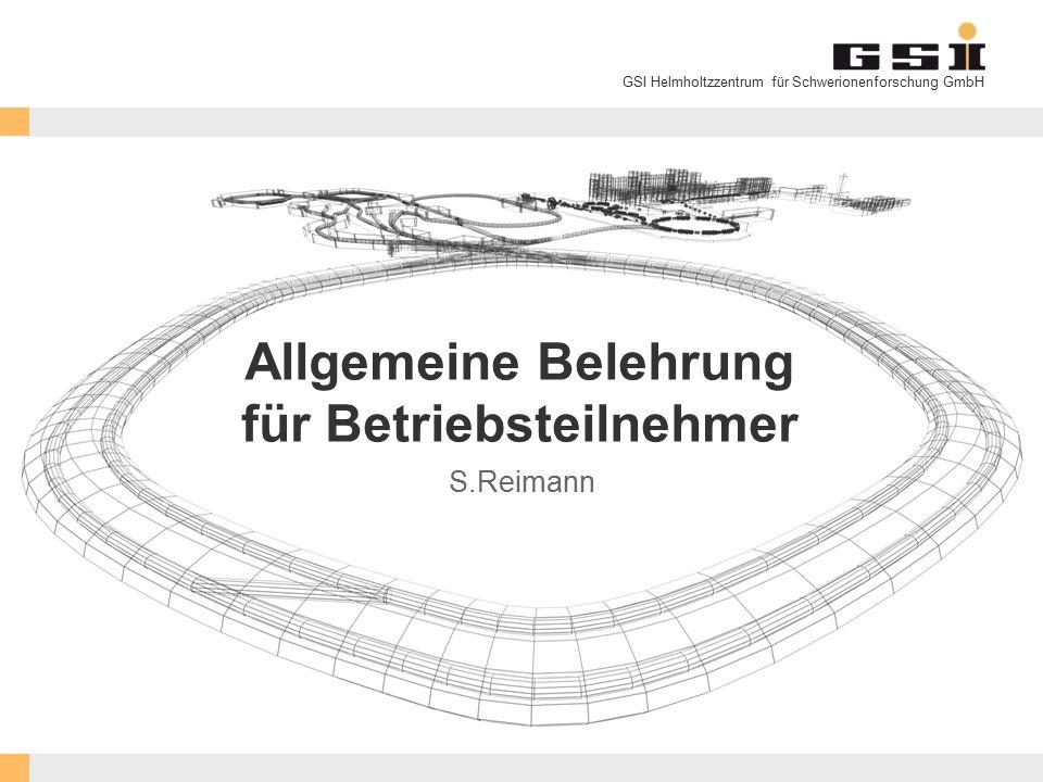 GSI Helmholtzzentrum für Schwerionenforschung GmbH Allgemeine Belehrung für Betriebsteilnehmer S.Reimann
