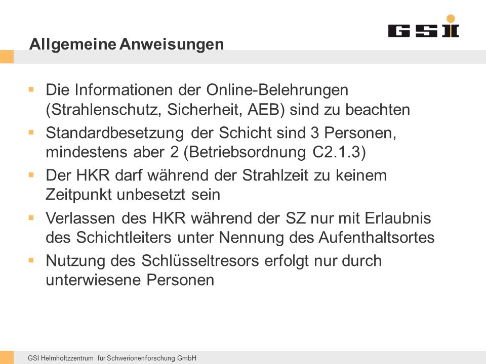 GSI Helmholtzzentrum für Schwerionenforschung GmbH Allgemeine Anweisungen  Die Informationen der Online-Belehrungen (Strahlenschutz, Sicherheit, AEB) sind zu beachten  Standardbesetzung der Schicht sind 3 Personen, mindestens aber 2 (Betriebsordnung C2.1.3)  Der HKR darf während der Strahlzeit zu keinem Zeitpunkt unbesetzt sein  Verlassen des HKR während der SZ nur mit Erlaubnis des Schichtleiters unter Nennung des Aufenthaltsortes  Nutzung des Schlüsseltresors erfolgt nur durch unterwiesene Personen