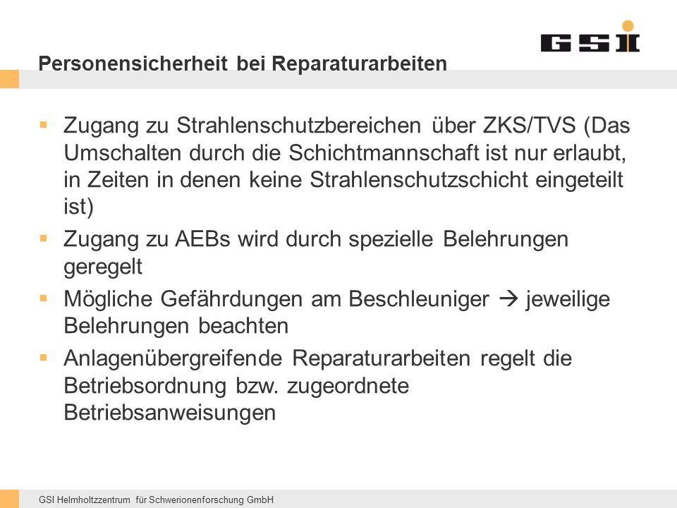 GSI Helmholtzzentrum für Schwerionenforschung GmbH Personensicherheit bei Reparaturarbeiten  Zugang zu Strahlenschutzbereichen über ZKS/TVS (Das Umschalten durch die Schichtmannschaft ist nur erlaubt, in Zeiten in denen keine Strahlenschutzschicht eingeteilt ist)  Zugang zu AEBs wird durch spezielle Belehrungen geregelt  Mögliche Gefährdungen am Beschleuniger  jeweilige Belehrungen beachten  Anlagenübergreifende Reparaturarbeiten regelt die Betriebsordnung bzw.