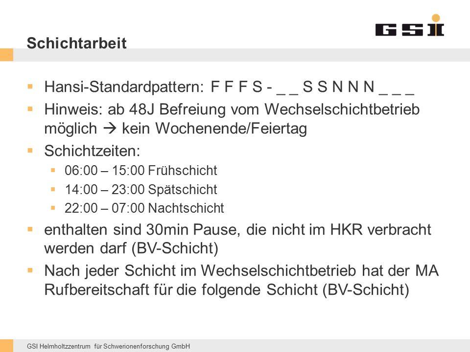 GSI Helmholtzzentrum für Schwerionenforschung GmbH Schichtarbeit  Hansi-Standardpattern: F F F S - _ _ S S N N N _ _ _  Hinweis: ab 48J Befreiung vom Wechselschichtbetrieb möglich  kein Wochenende/Feiertag  Schichtzeiten:  06:00 – 15:00 Frühschicht  14:00 – 23:00 Spätschicht  22:00 – 07:00 Nachtschicht  enthalten sind 30min Pause, die nicht im HKR verbracht werden darf (BV-Schicht)  Nach jeder Schicht im Wechselschichtbetrieb hat der MA Rufbereitschaft für die folgende Schicht (BV-Schicht)