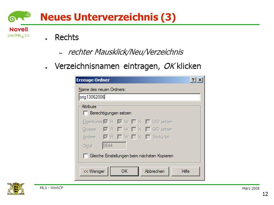 März 2008 ML3 - WinSCP 12 Neues Unterverzeichnis (3) ● Rechts – rechter Mausklick/Neu/Verzeichnis ● Verzeichnisnamen eintragen, OK klicken