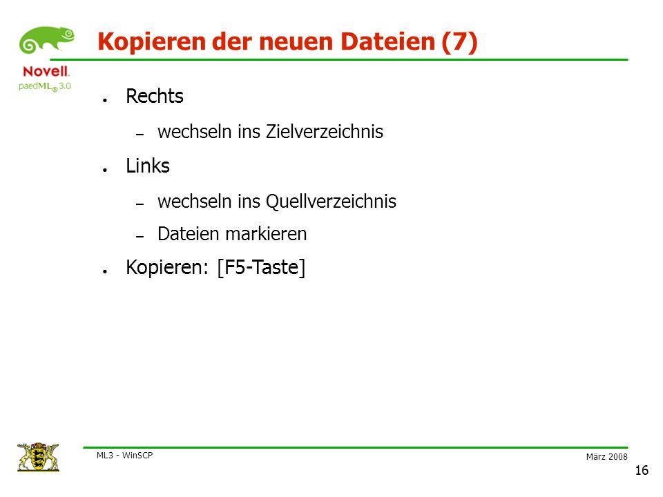 März 2008 ML3 - WinSCP 16 Kopieren der neuen Dateien (7) ● Rechts – wechseln ins Zielverzeichnis ● Links – wechseln ins Quellverzeichnis – Dateien markieren ● Kopieren: [F5-Taste]