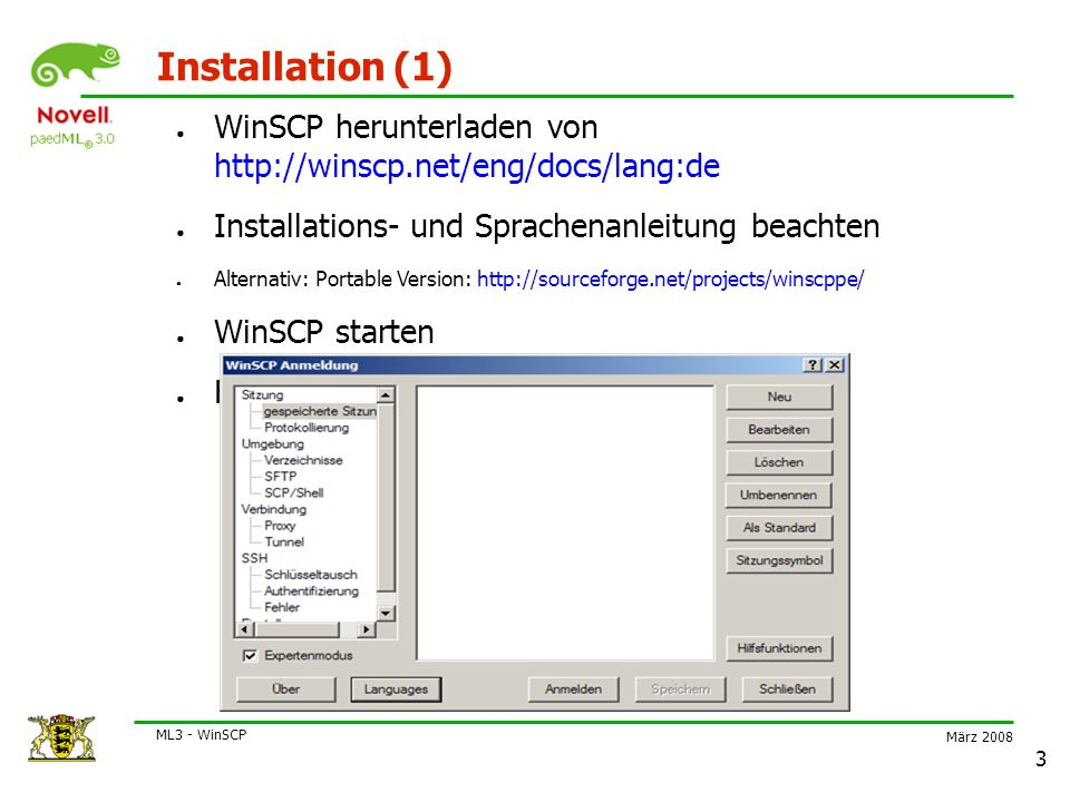 März 2008 ML3 - WinSCP 3 Installation (1) ● WinSCP herunterladen von http://winscp.net/eng/docs/lang:de ● Installations- und Sprachenanleitung beachten ● Alternativ: Portable Version: http://sourceforge.net/projects/winscppe/ ● WinSCP starten ● Fenster zur Eingabe von Verbindungsdaten