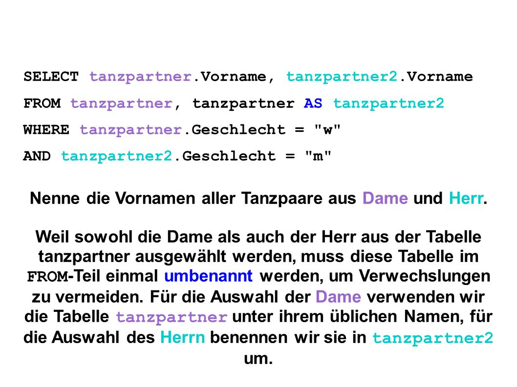 SELECT tanzpartner.Vorname, tanzpartner2.Vorname FROM tanzpartner, tanzpartner AS tanzpartner2 WHERE tanzpartner.Geschlecht = w AND tanzpartner2.Geschlecht = m Nenne die Vornamen aller Tanzpaare aus Dame und Herr.